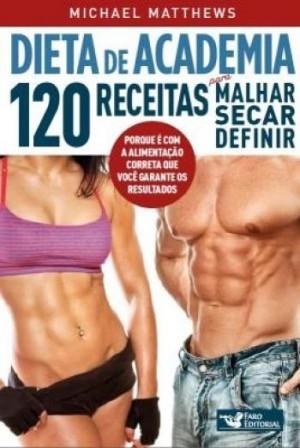 DIETA DE ACADEMIA 120 RECEITAS PARA MALHAR SECAR  DEFINIR